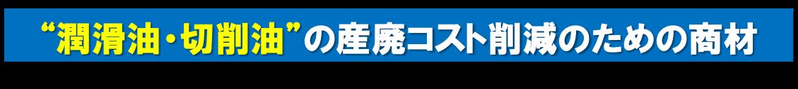 """""""潤滑油・切削油""""の産廃コスト削減のための商材"""